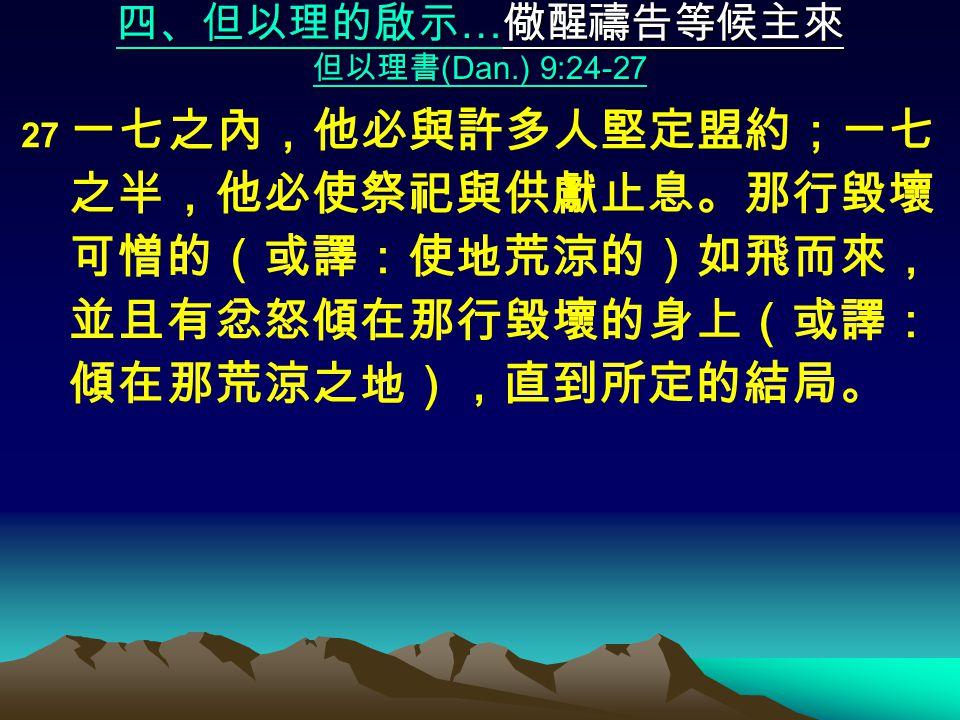 四、但以理的啟示 … 儆醒禱告等候主來 但以理書 (Dan.) 9:24-27 27 一七之內,他必與許多人堅定盟約;一七 之半,他必使祭祀與供獻止息。那行毀壞 可憎的(或譯:使地荒涼的)如飛而來, 並且有忿怒傾在那行毀壞的身上(或譯: 傾在那荒涼之地),直到所定的結局。