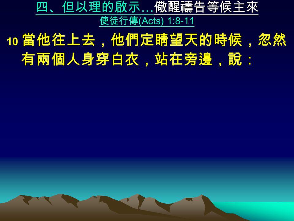 四、但以理的啟示 … 儆醒禱告等候主來 使徒行傳 (Acts) 1:8-11 10 當他往上去,他們定睛望天的時候,忽然 有兩個人身穿白衣,站在旁邊,說: