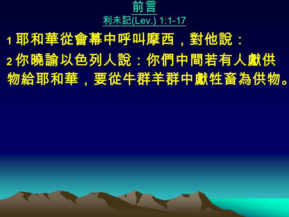前言 利未記 (Lev.) 1:1-17 1 耶和華從會幕中呼叫摩西,對他說: 2 你曉諭以色列人說:你們中間若有人獻供 物給耶和華,要從牛群羊群中獻牲畜為供物。