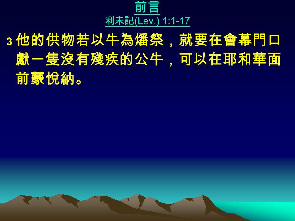 前言 利未記 (Lev.) 1:1-17 3 他的供物若以牛為燔祭,就要在會幕門口 獻一隻沒有殘疾的公牛,可以在耶和華面 前蒙悅納。