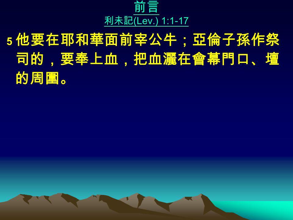 前言 利未記 (Lev.) 1:1-17 5 他要在耶和華面前宰公牛;亞倫子孫作祭 司的,要奉上血,把血灑在會幕門口、壇 的周圍。