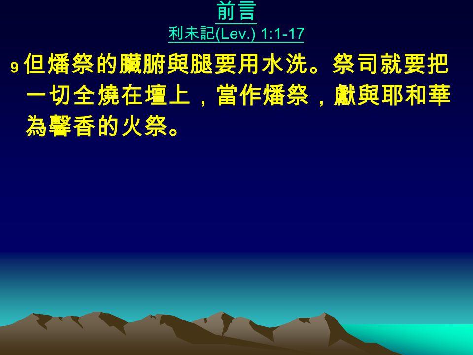 前言 利未記 (Lev.) 1:1-17 9 但燔祭的臟腑與腿要用水洗。祭司就要把 一切全燒在壇上,當作燔祭,獻與耶和華 為馨香的火祭。
