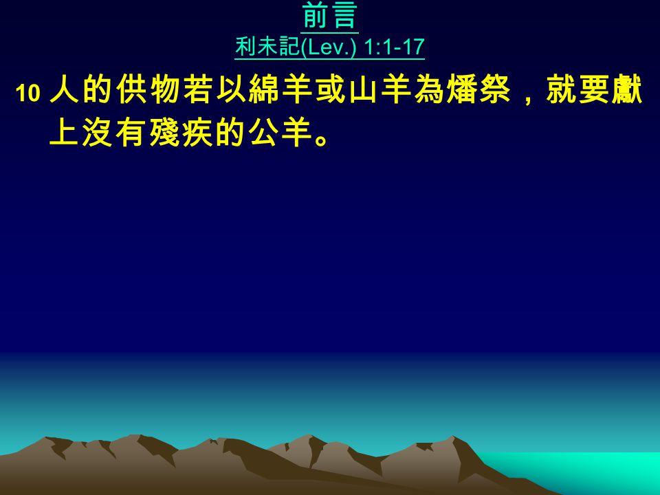 前言 利未記 (Lev.) 1:1-17 10 人的供物若以綿羊或山羊為燔祭,就要獻 上沒有殘疾的公羊。