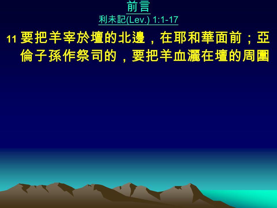 前言 利未記 (Lev.) 1:1-17 11 要把羊宰於壇的北邊,在耶和華面前;亞 倫子孫作祭司的,要把羊血灑在壇的周圍
