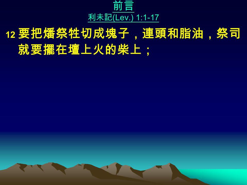 前言 利未記 (Lev.) 1:1-17 12 要把燔祭牲切成塊子,連頭和脂油,祭司 就要擺在壇上火的柴上;