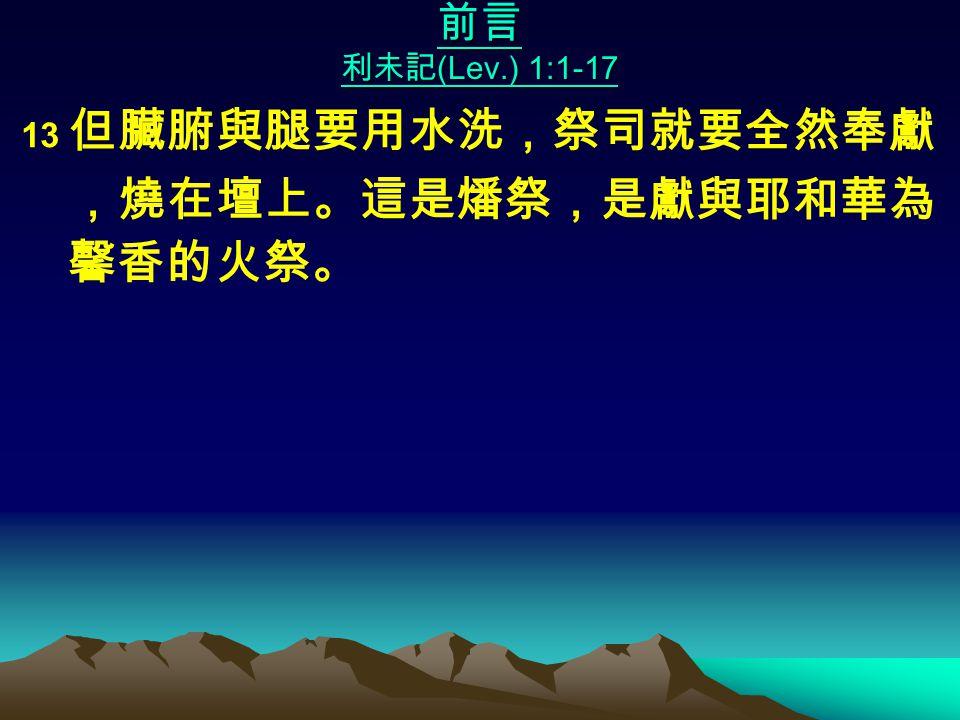 前言 利未記 (Lev.) 1:1-17 13 但臟腑與腿要用水洗,祭司就要全然奉獻 ,燒在壇上。這是燔祭,是獻與耶和華為 馨香的火祭。