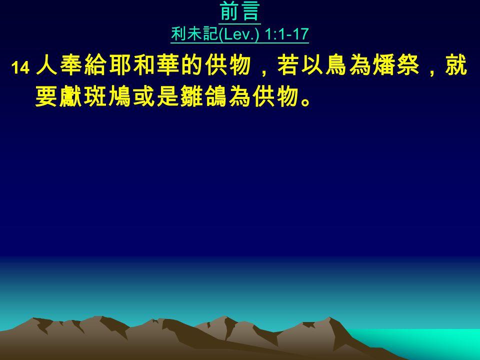 前言 利未記 (Lev.) 1:1-17 14 人奉給耶和華的供物,若以鳥為燔祭,就 要獻斑鳩或是雛鴿為供物。