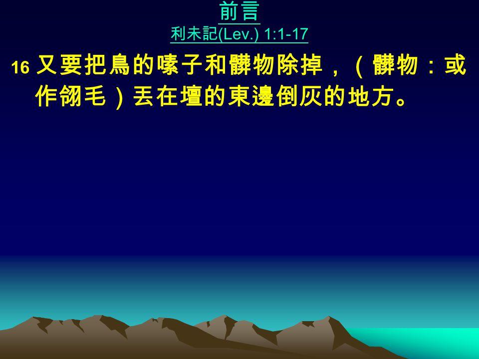 前言 利未記 (Lev.) 1:1-17 16 又要把鳥的嗉子和髒物除掉,(髒物:或 作翎毛)丟在壇的東邊倒灰的地方。