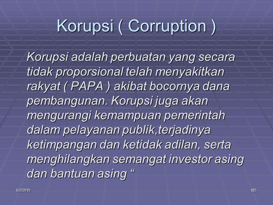 6/2/2015105 Korupsi ( Corruption ) Korupsi adalah perbuatan yang secara tidak proporsional telah menyakitkan rakyat ( PAPA ) akibat bocornya dana pembangunan.