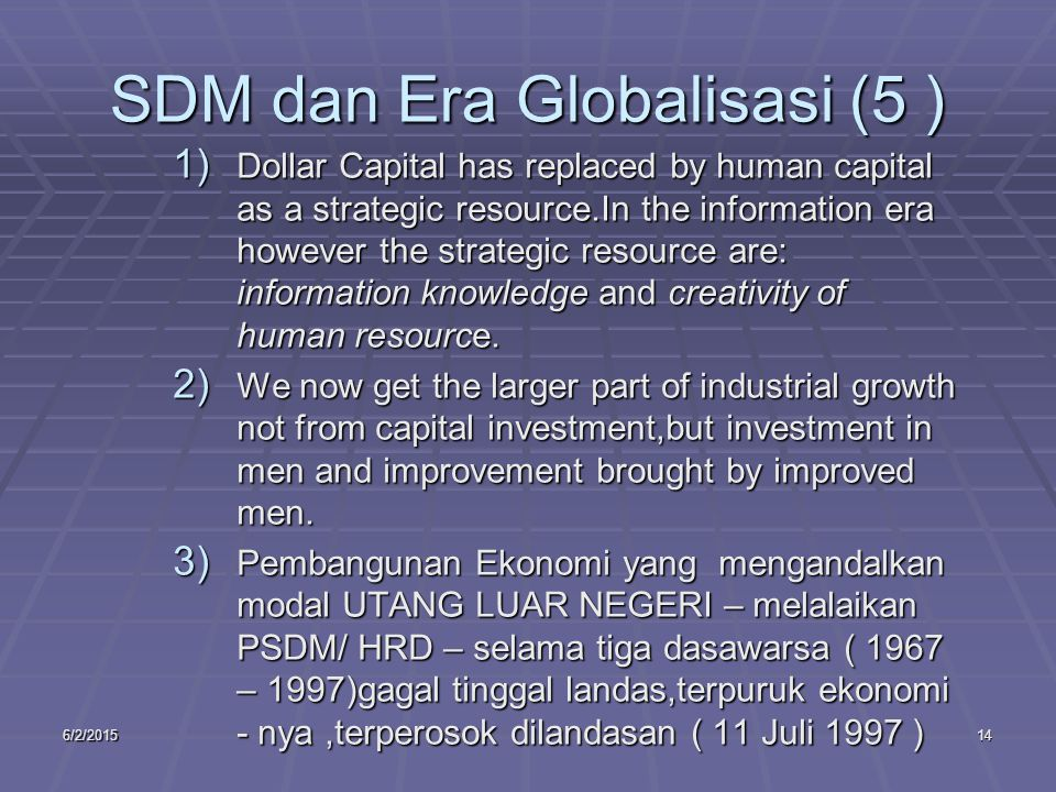 6/2/201514 SDM dan Era Globalisasi (5 ) 1) Dollar Capital has replaced by human capital as a strategic resource.In the information era however the str