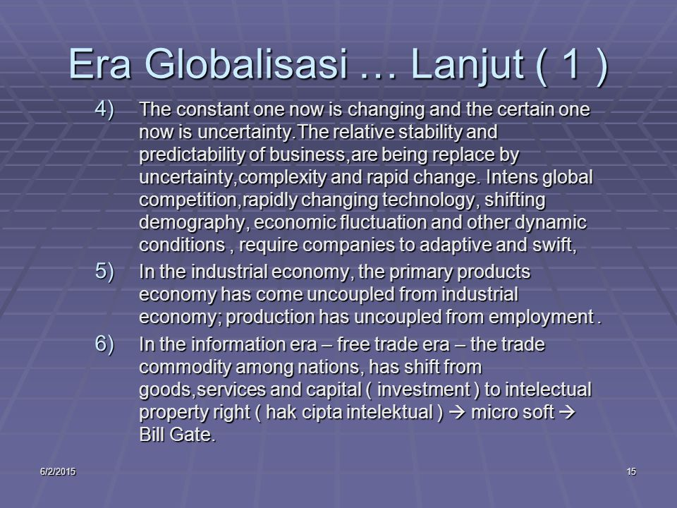 6/2/201515 Era Globalisasi … Lanjut ( 1 ) 4) The constant one now is changing and the certain one now is uncertainty.The relative stability and predic