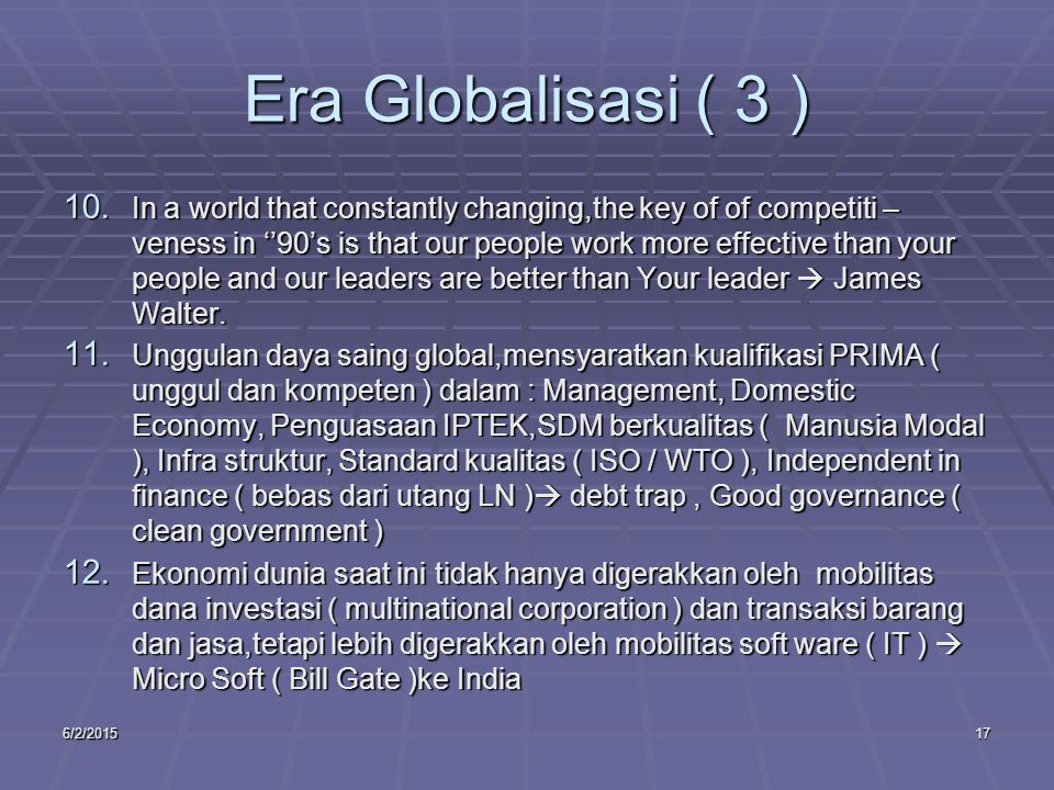 6/2/201517 Era Globalisasi ( 3 ) 10. In a world that constantly changing,the key of of competiti – veness in ''90's is that our people work more effec