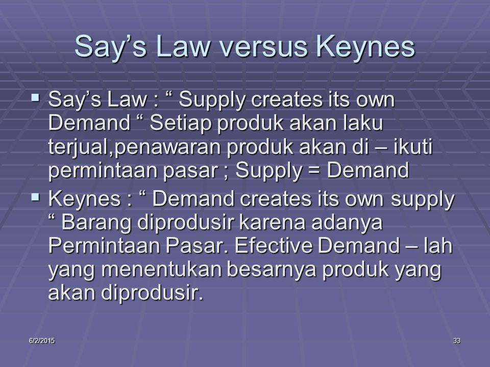 6/2/201533 Say's Law versus Keynes  Say's Law : Supply creates its own Demand Setiap produk akan laku terjual,penawaran produk akan di – ikuti permintaan pasar ; Supply = Demand  Keynes : Demand creates its own supply Barang diprodusir karena adanya Permintaan Pasar.