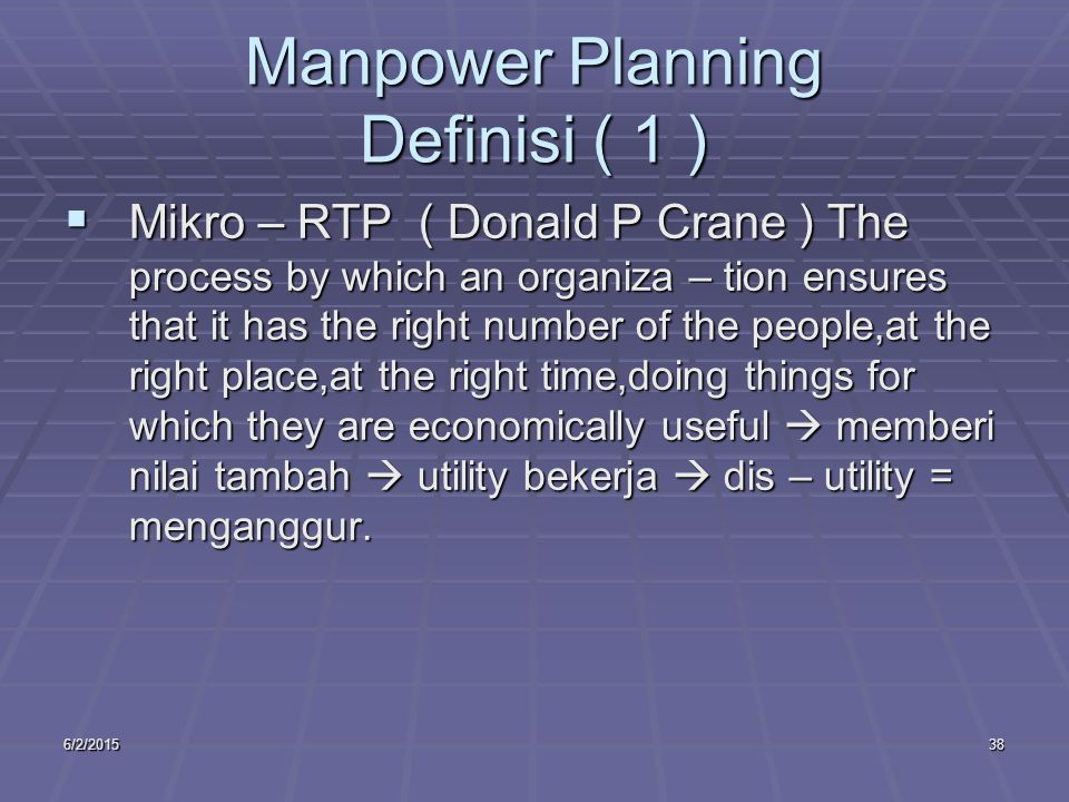 6/2/201538 Manpower Planning Definisi ( 1 )  Mikro – RTP ( Donald P Crane ) The process by which an organiza – tion ensures that it has the right num