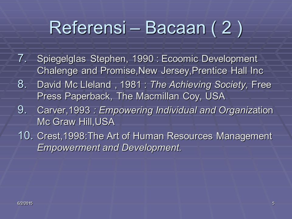 6/2/20155 Referensi – Bacaan ( 2 ) 7. Spiegelglas Stephen, 1990 : Ecoomic Development Chalenge and Promise,New Jersey,Prentice Hall Inc 8. David Mc Ll