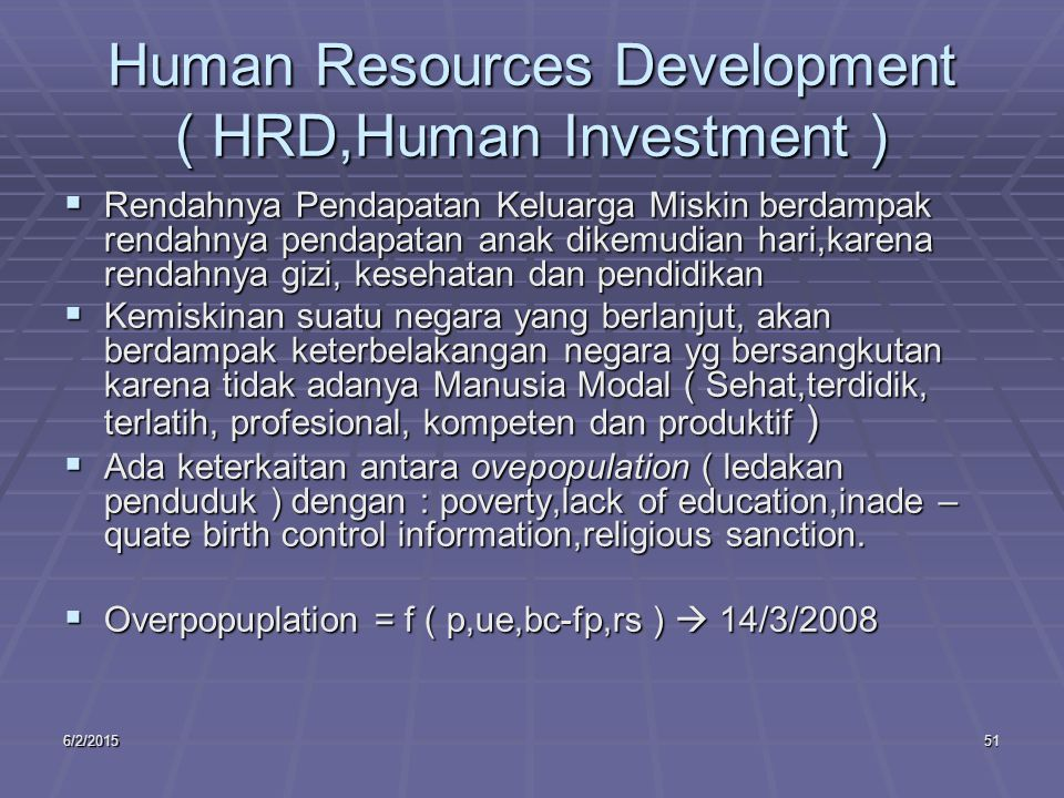 6/2/201551 Human Resources Development ( HRD,Human Investment )  Rendahnya Pendapatan Keluarga Miskin berdampak rendahnya pendapatan anak dikemudian hari,karena rendahnya gizi, kesehatan dan pendidikan  Kemiskinan suatu negara yang berlanjut, akan berdampak keterbelakangan negara yg bersangkutan karena tidak adanya Manusia Modal ( Sehat,terdidik, terlatih, profesional, kompeten dan produktif )  Ada keterkaitan antara ovepopulation ( ledakan penduduk ) dengan : poverty,lack of education,inade – quate birth control information,religious sanction.