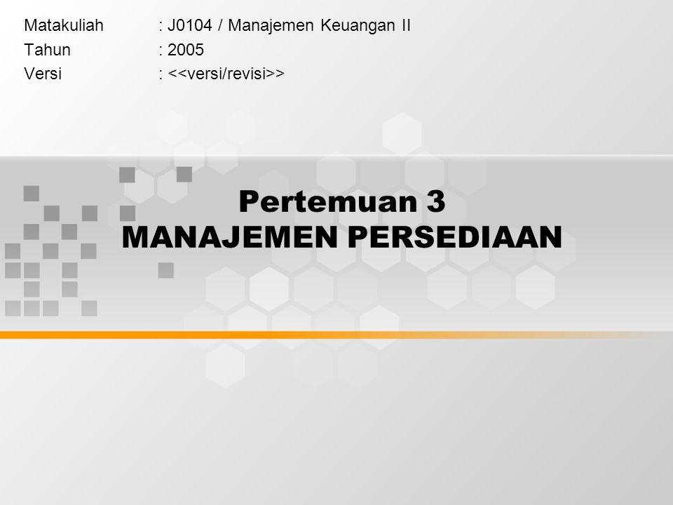 Pertemuan 3 MANAJEMEN PERSEDIAAN Matakuliah: J0104 / Manajemen Keuangan II Tahun: 2005 Versi: >
