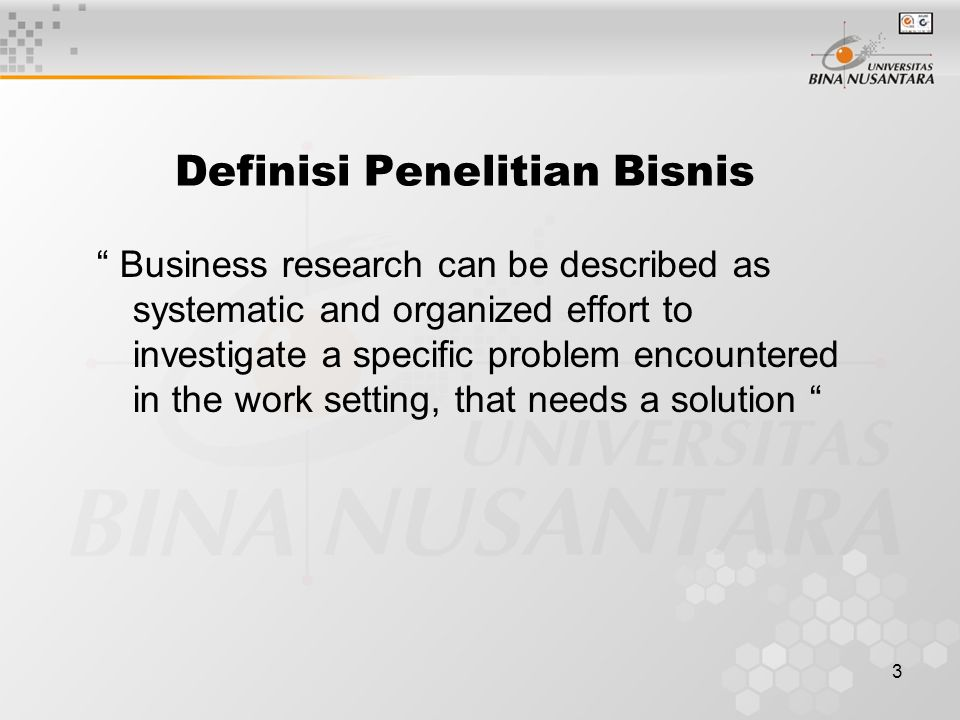 "3 Definisi Penelitian Bisnis "" Business research can be described as systematic and organized effort to investigate a specific problem encountered in"