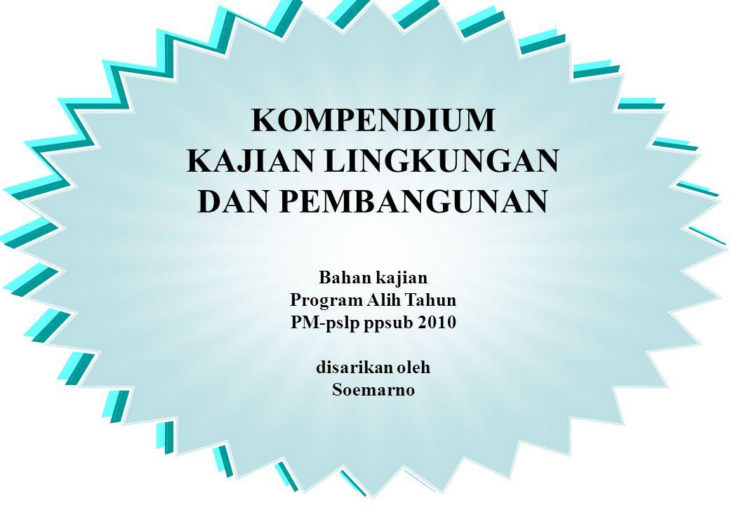 KOMPENDIUM KAJIAN LINGKUNGAN DAN PEMBANGUNAN Bahan kajian Program Alih Tahun PM-pslp ppsub 2010 disarikan oleh Soemarno