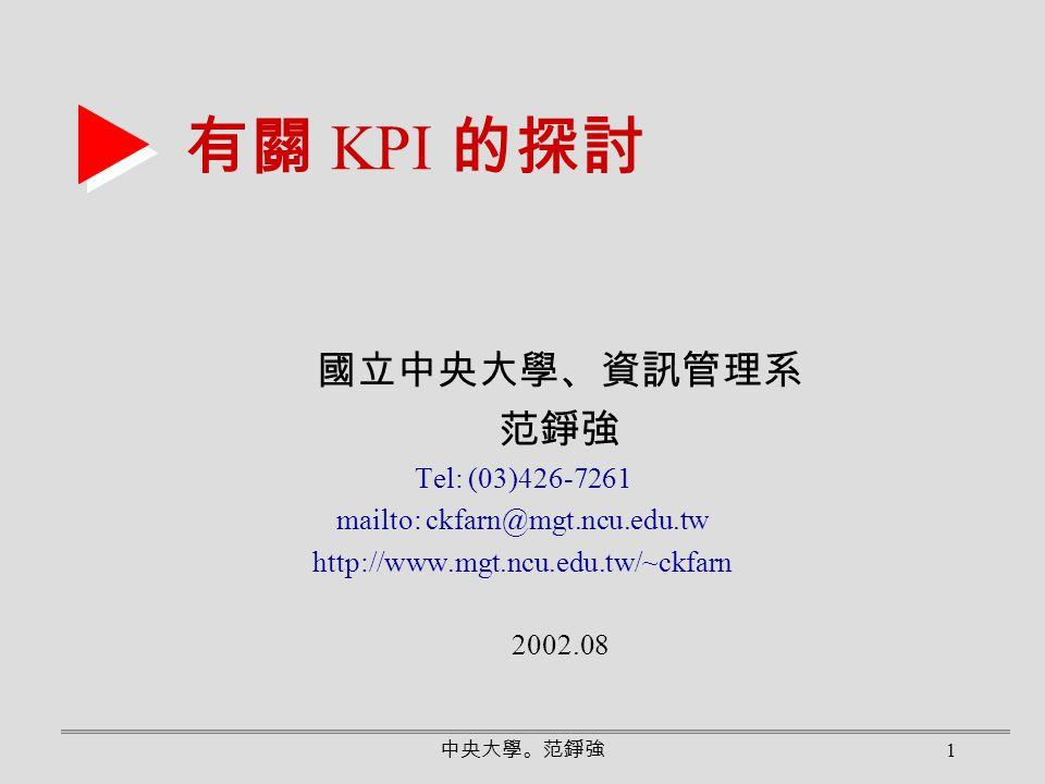 中央大學。范錚強 1 有關 KPI 的探討 國立中央大學、資訊管理系 范錚強 Tel: (03)426-7261 mailto: ckfarn@mgt.ncu.edu.tw http://www.mgt.ncu.edu.tw/~ckfarn 2002.08