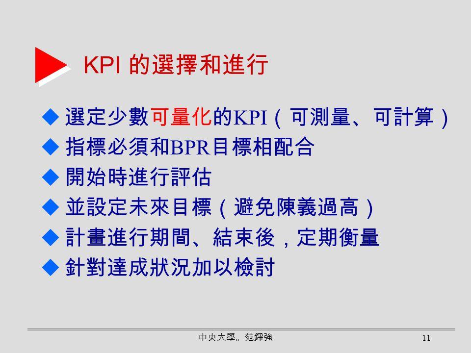 中央大學。范錚強 11 KPI 的選擇和進行  選定少數可量化的 KPI (可測量、可計算)  指標必須和 BPR 目標相配合  開始時進行評估  並設定未來目標(避免陳義過高)  計畫進行期間、結束後,定期衡量  針對達成狀況加以檢討