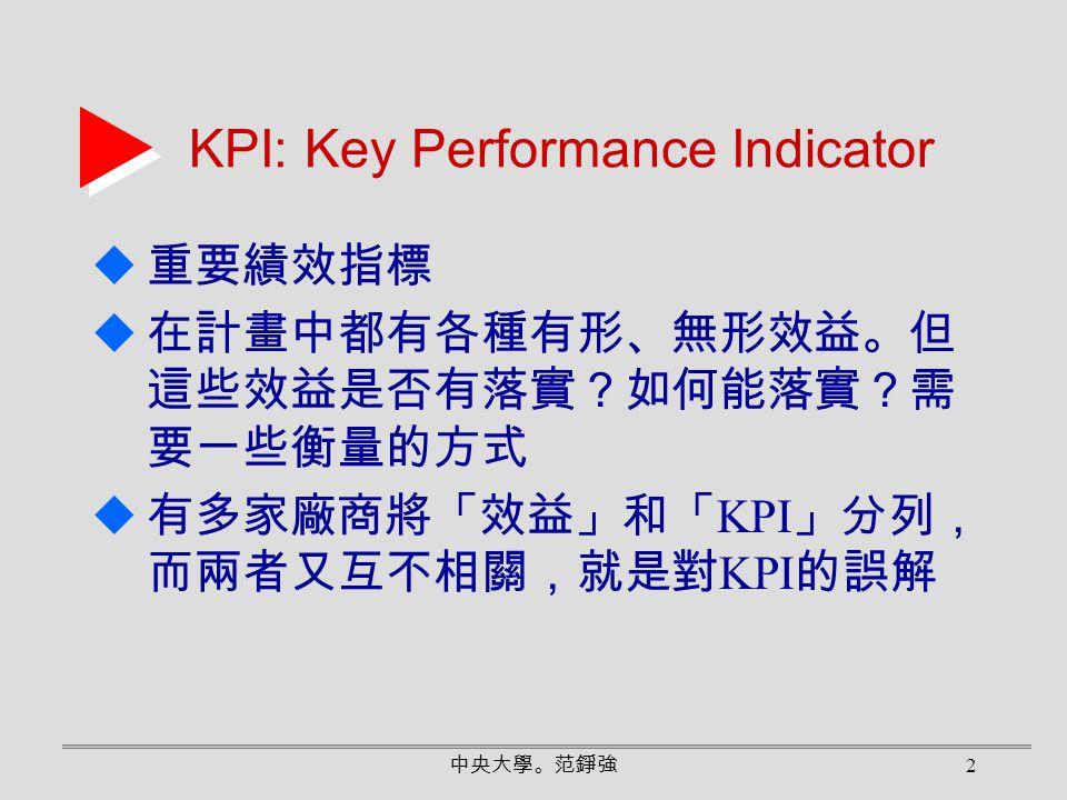 中央大學。范錚強 2 KPI: Key Performance Indicator  重要績效指標  在計畫中都有各種有形、無形效益。但 這些效益是否有落實?如何能落實?需 要一些衡量的方式  有多家廠商將「效益」和「 KPI 」分列, 而兩者又互不相關,就是對 KPI 的誤解