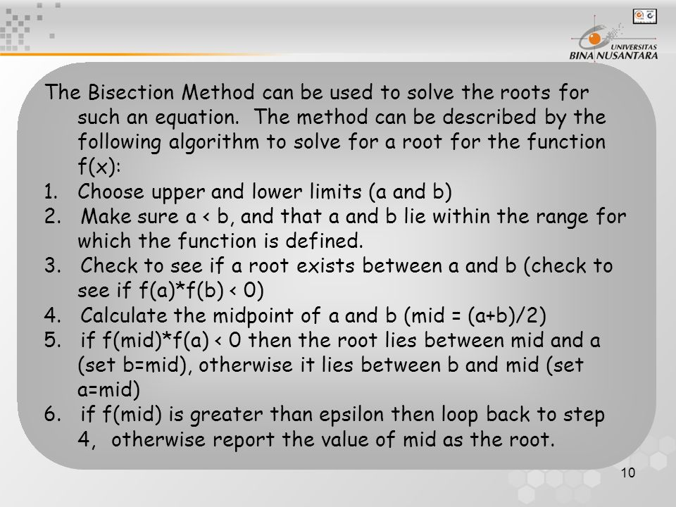 10 The Bisection Method can be used to solve the roots for such an equation. The method can be described by the following algorithm to solve for a roo
