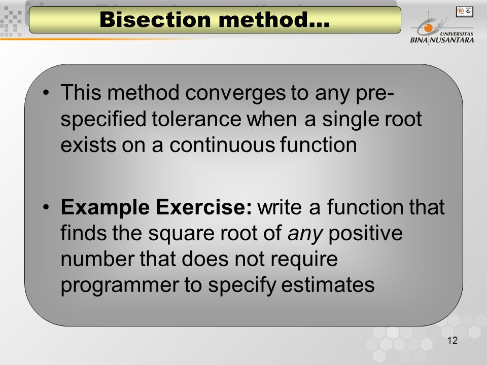 12 Bisection method… This method converges to any pre- specified tolerance when a single root exists on a continuous function Example Exercise: write