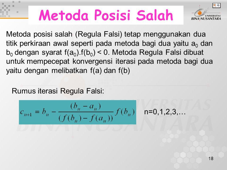 18 Metoda Posisi Salah Metoda posisi salah (Regula Falsi) tetap menggunakan dua titik perkiraan awal seperti pada metoda bagi dua yaitu a 0 dan b 0 dengan syarat f(a 0 ).f(b 0 ) < 0.