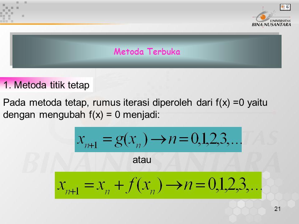 21 Metoda Terbuka Pada metoda tetap, rumus iterasi diperoleh dari f(x) =0 yaitu dengan mengubah f(x) = 0 menjadi: 1. Metoda titik tetap atau