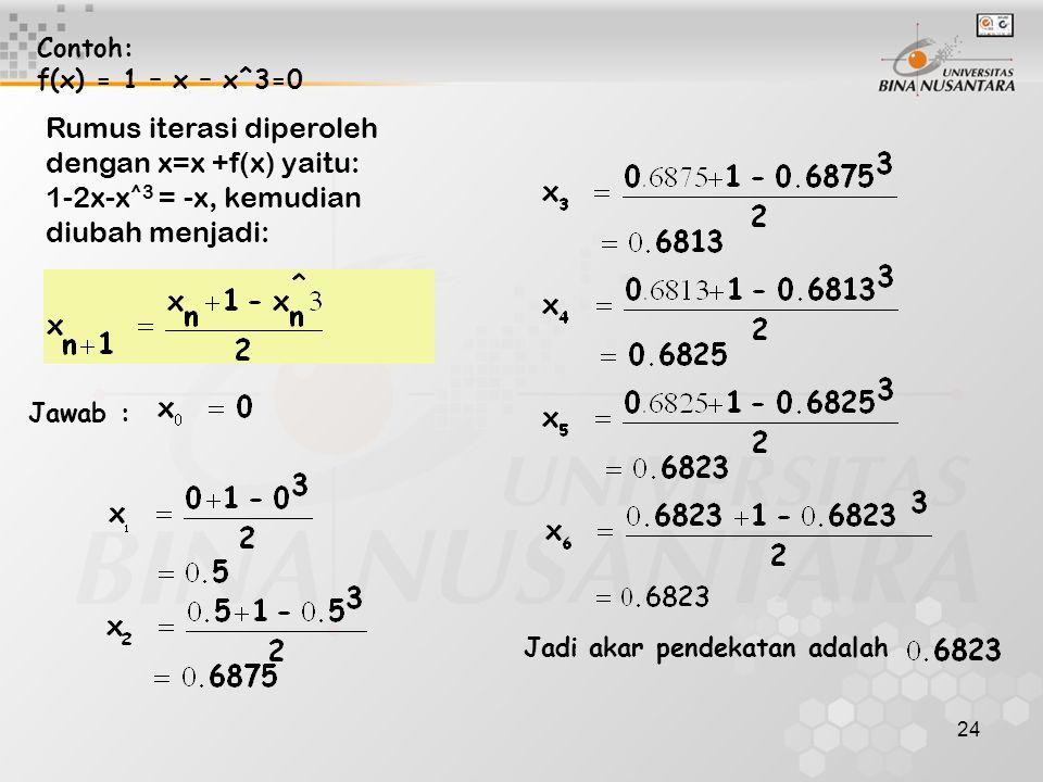 24 Contoh: f(x) = 1 – x – x^3=0 Jawab : Jadi akar pendekatan adalah Rumus iterasi diperoleh dengan x=x +f(x) yaitu: 1-2x-x ^3 = -x, kemudian diubah menjadi: