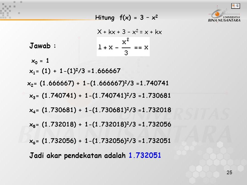 25 Hitung f(x) = 3 – x 2 X + kx + 3 – x 2 = x + kx x 6 = (1.732056) + 1-(1.732056) 2 /3 =1.732051 Jadi akar pendekatan adalah 1.732051 x 0 = 1 x 1 = (
