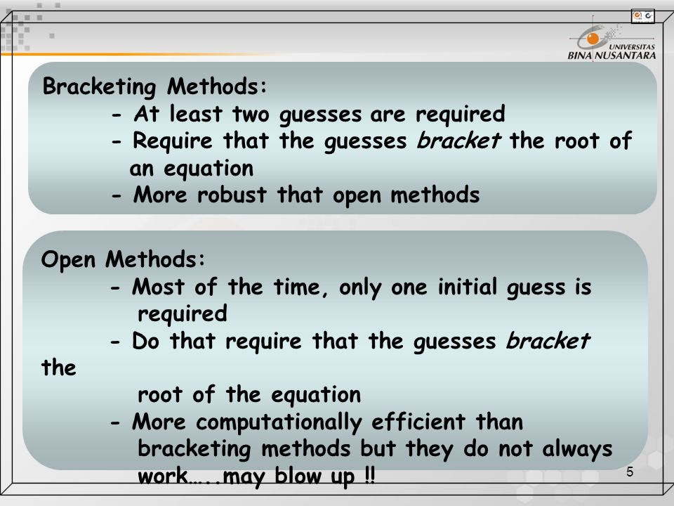 5 Bracketing Methods: - At least two guesses are required - Require that the guesses bracket the root of an equation - More robust that open methods O