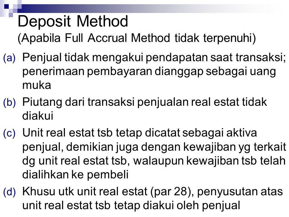 Deposit Method (Apabila Full Accrual Method tidak terpenuhi) (a) Penjual tidak mengakui pendapatan saat transaksi; penerimaan pembayaran dianggap sebagai uang muka (b) Piutang dari transaksi penjualan real estat tidak diakui (c) Unit real estat tsb tetap dicatat sebagai aktiva penjual, demikian juga dengan kewajiban yg terkait dg unit real estat tsb, walaupun kewajiban tsb telah dialihkan ke pembeli (d) Khusu utk unit real estat (par 28), penyusutan atas unit real estat tsb tetap diakui oleh penjual