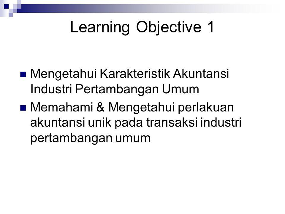 Learning Objective 1 Mengetahui Karakteristik Akuntansi Industri Pertambangan Umum Memahami & Mengetahui perlakuan akuntansi unik pada transaksi industri pertambangan umum