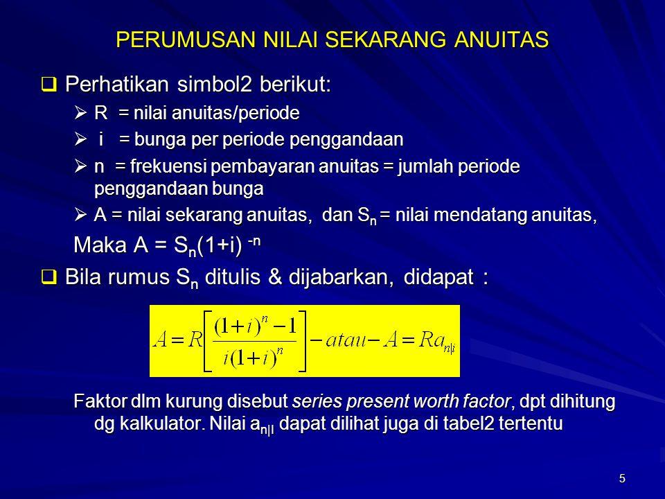 5 PERUMUSAN NILAI SEKARANG ANUITAS  Perhatikan simbol2 berikut:  R = nilai anuitas/periode  i = bunga per periode penggandaan  n = frekuensi pemba