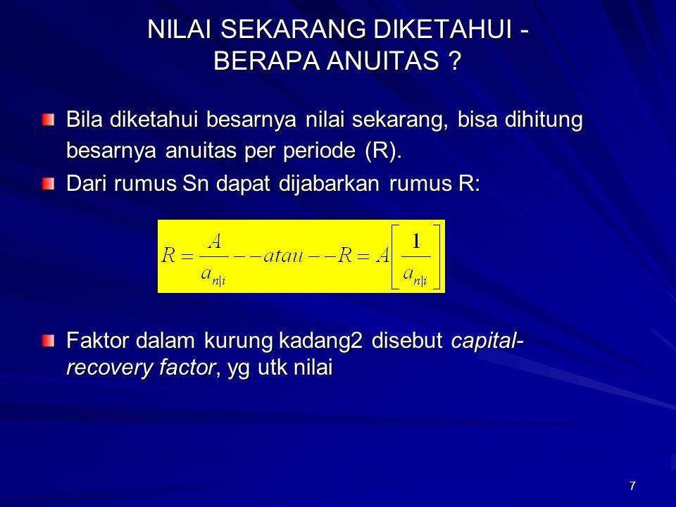 7 NILAI SEKARANG DIKETAHUI - BERAPA ANUITAS ? Bila diketahui besarnya nilai sekarang, bisa dihitung besarnya anuitas per periode (R). Dari rumus Sn da