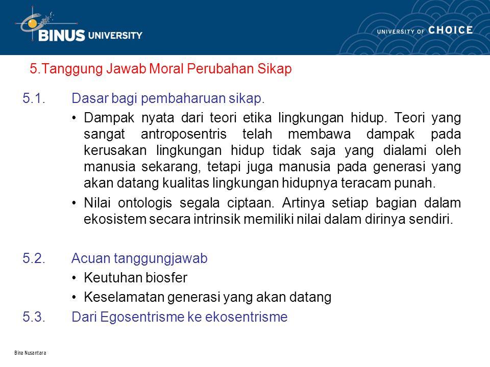 Bina Nusantara 5.Tanggung Jawab Moral Perubahan Sikap 5.1.Dasar bagi pembaharuan sikap. Dampak nyata dari teori etika lingkungan hidup. Teori yang san