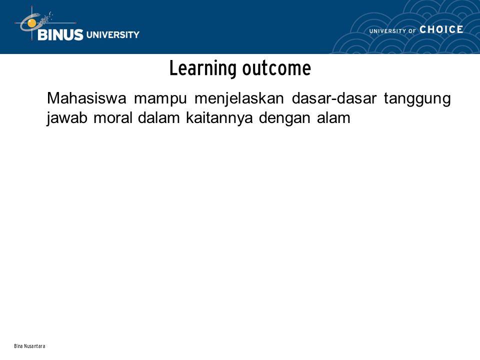 Bina Nusantara Learning outcome Mahasiswa mampu menjelaskan dasar-dasar tanggung jawab moral dalam kaitannya dengan alam