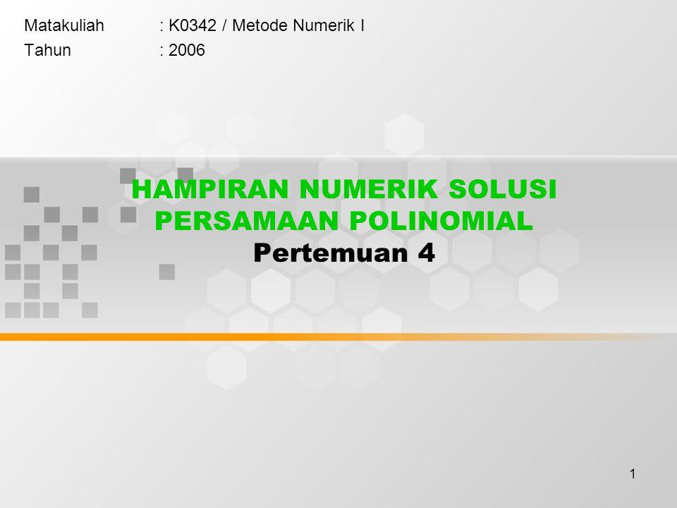 1 HAMPIRAN NUMERIK SOLUSI PERSAMAAN POLINOMIAL Pertemuan 4 Matakuliah: K0342 / Metode Numerik I Tahun: 2006