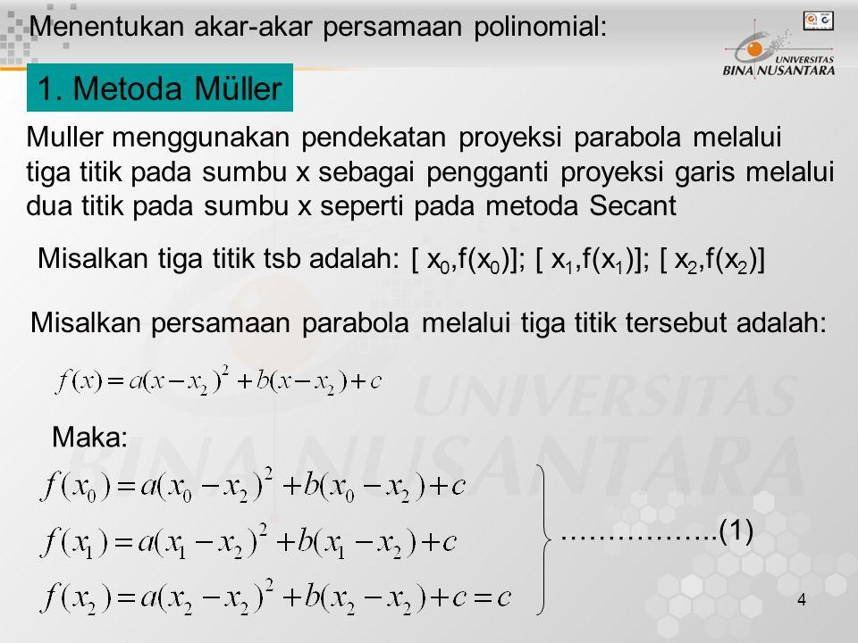 4 Menentukan akar-akar persamaan polinomial: 1. Metoda Müller Muller menggunakan pendekatan proyeksi parabola melalui tiga titik pada sumbu x sebagai