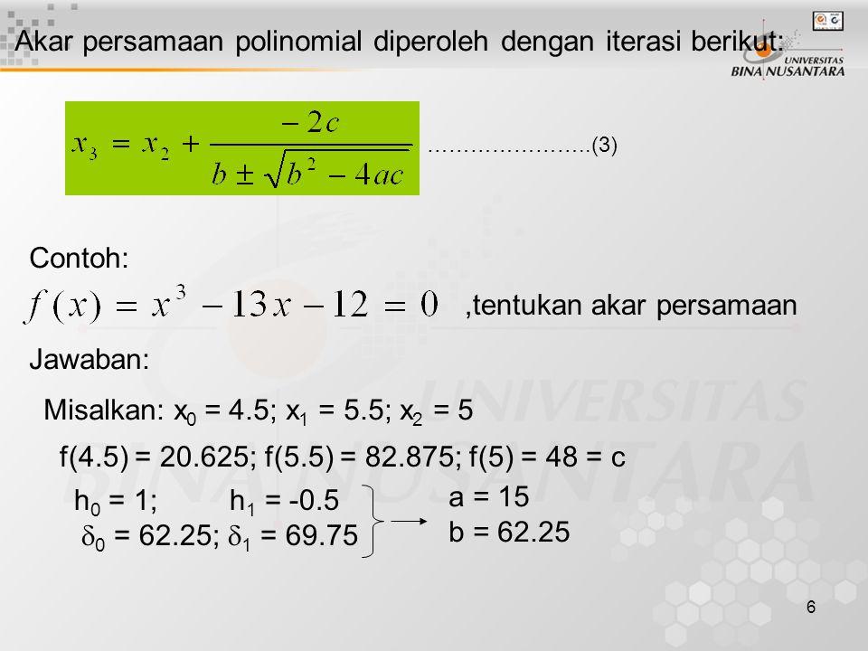 6 Akar persamaan polinomial diperoleh dengan iterasi berikut: …………………..(3) Contoh:,tentukan akar persamaan Jawaban: Misalkan: x 0 = 4.5; x 1 = 5.5; x