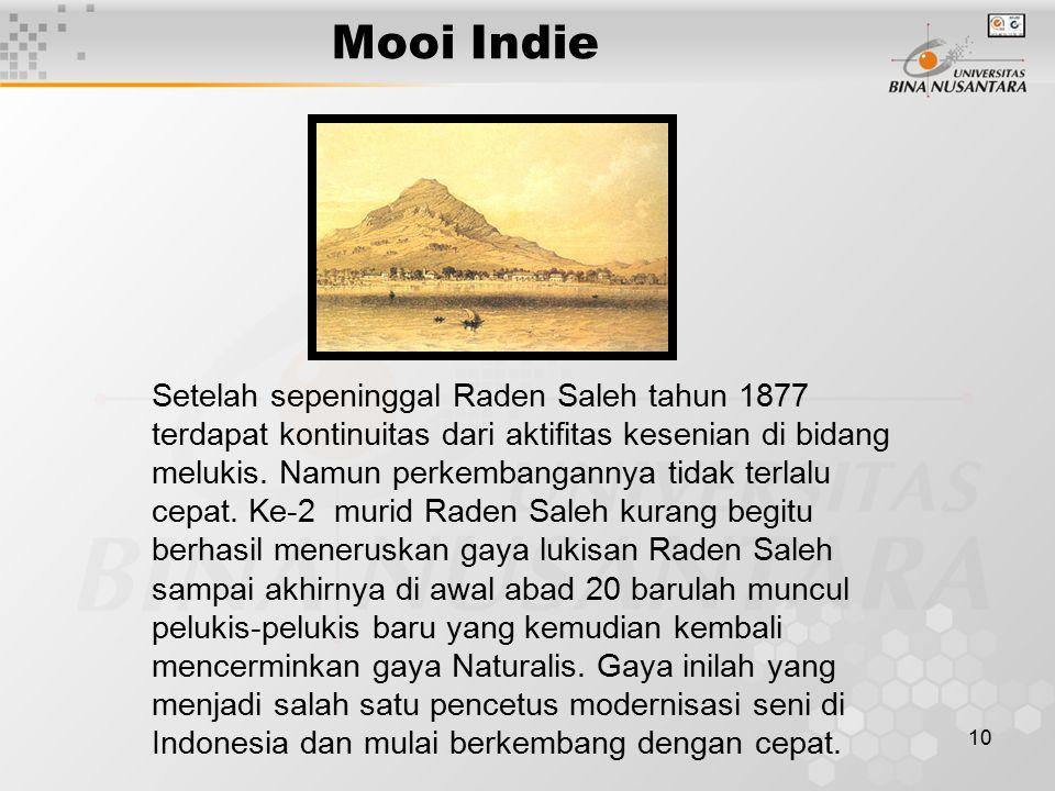 10 Mooi Indie Setelah sepeninggal Raden Saleh tahun 1877 terdapat kontinuitas dari aktifitas kesenian di bidang melukis. Namun perkembangannya tidak t