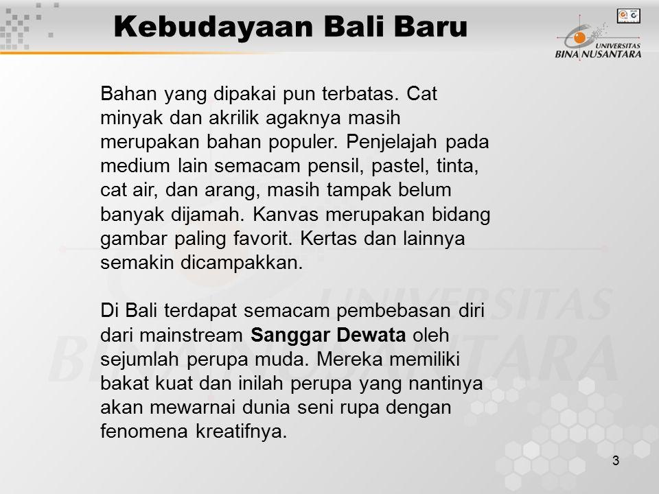 3 Kebudayaan Bali Baru Bahan yang dipakai pun terbatas. Cat minyak dan akrilik agaknya masih merupakan bahan populer. Penjelajah pada medium lain sema