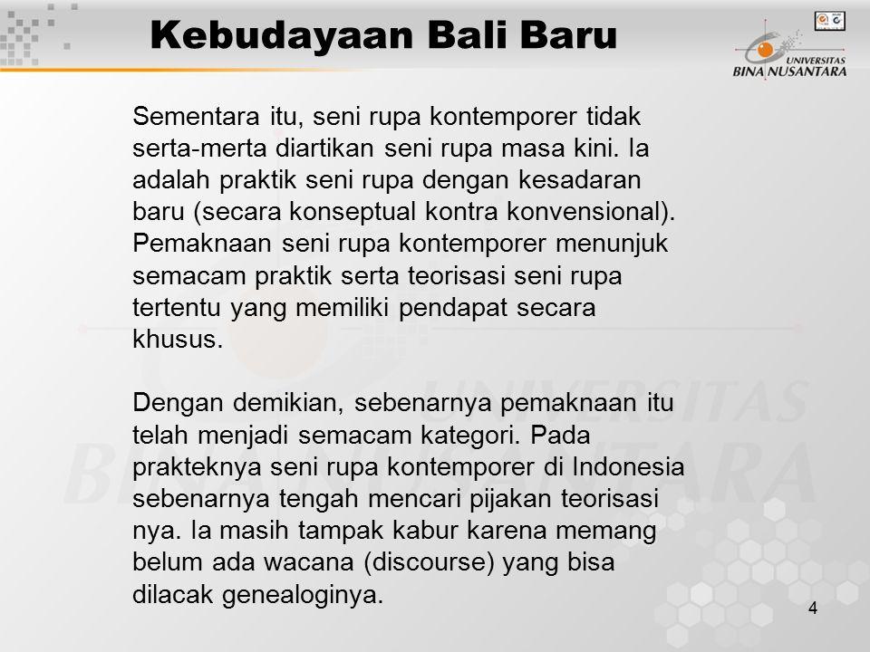 4 Kebudayaan Bali Baru Sementara itu, seni rupa kontemporer tidak serta-merta diartikan seni rupa masa kini. Ia adalah praktik seni rupa dengan kesada