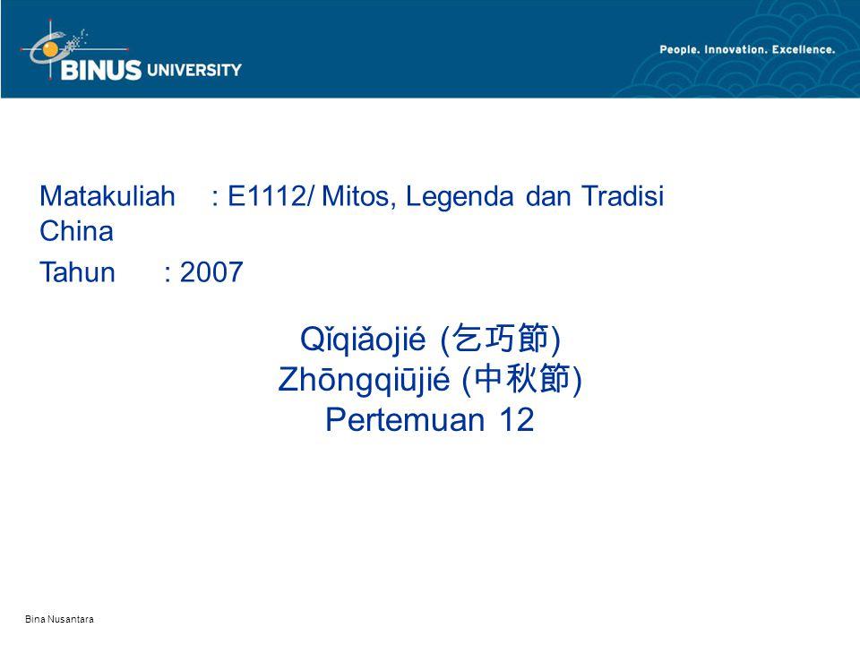 Bina Nusantara Qǐqiǎojié ( 乞巧節 ) Zhōngqiūjié ( 中秋節 ) Pertemuan 12 Matakuliah: E1112/ Mitos, Legenda dan Tradisi China Tahun: 2007