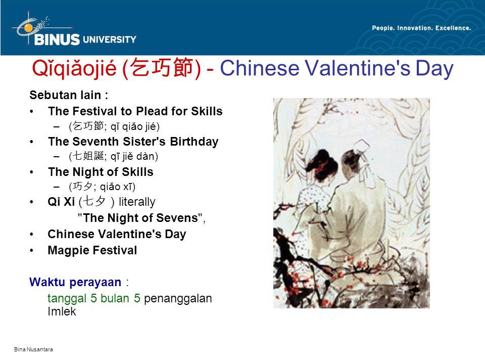 Bina Nusantara Qǐqiǎojié ( 乞巧節 ) - Chinese Valentine s Day Sebutan lain : The Festival to Plead for Skills –( 乞巧節 ; qǐ qiǎo jié) The Seventh Sister s Birthday –( 七姐誕 ; qī jiě dàn) The Night of Skills –( 巧夕 ; qiǎo xī) Qi Xi ( 七夕) literally The Night of Sevens , Chinese Valentine s Day Magpie Festival Waktu perayaan : tanggal 5 bulan 5 penanggalan Imlek