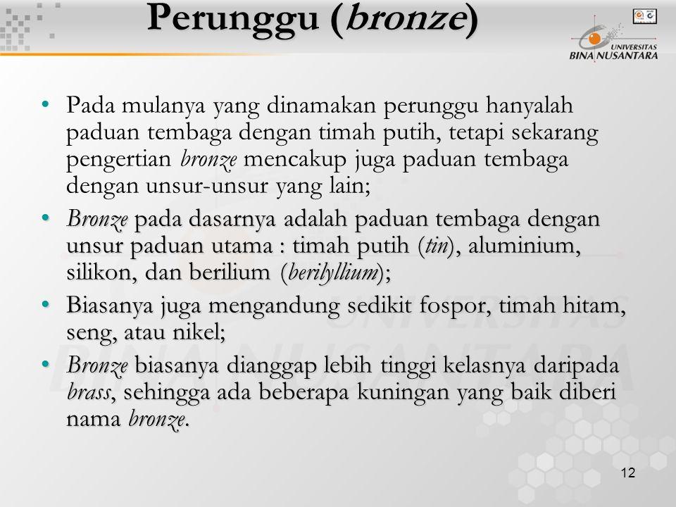 12 Perunggu (bronze) Pada mulanya yang dinamakan perunggu hanyalah paduan tembaga dengan timah putih, tetapi sekarang pengertian bronze mencakup juga