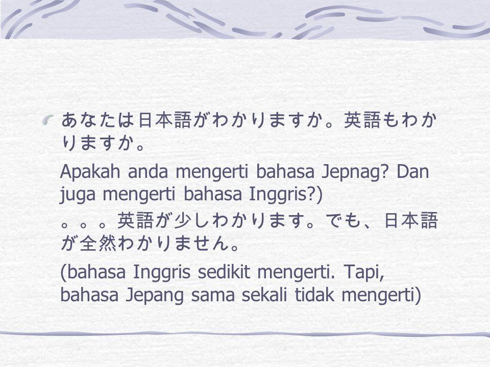 あなたは日本語がわかりますか。英語もわか りますか。 Apakah anda mengerti bahasa Jepnag.