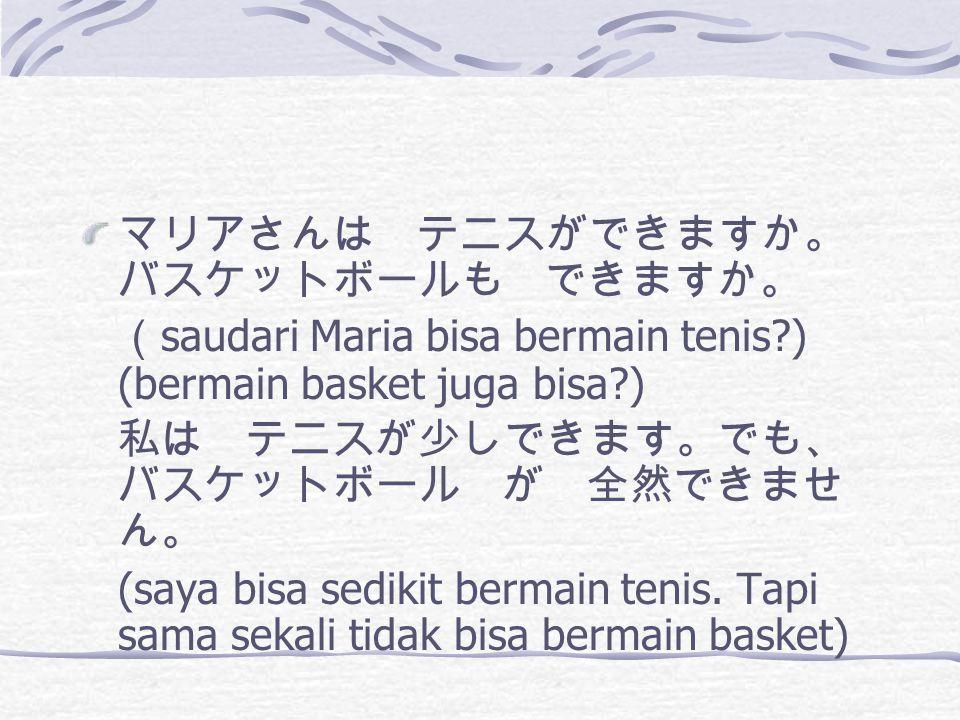 マリアさんは テニスができますか。 バスケットボールも できますか。 ( saudari Maria bisa bermain tenis ) (bermain basket juga bisa ) 私は テニスが少しできます。でも、 バスケットボール が 全然できませ ん。 (saya bisa sedikit bermain tenis.
